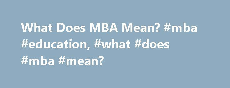 What Does MBA Mean? #mba #education, #what #does #mba #mean? http://new-zealand.nef2.com/what-does-mba-mean-mba-education-what-does-mba-mean/  # What Does MBA Mean? A Master of Business Administration, commonly known as an MBA, is a graduate-level degree that covers a wide range of business fields, such as marketing, accounting and management. This article explores the requirements of an MBA degree program and its benefits. MBA: Degree Overview The Master of Business Administration is a…