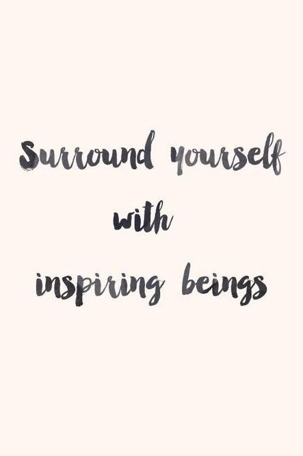 Surround yourself with inspiring beings.