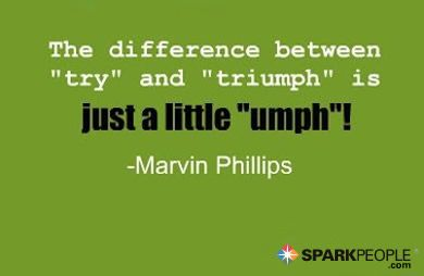 The difference between try and triumph is just a little umph!