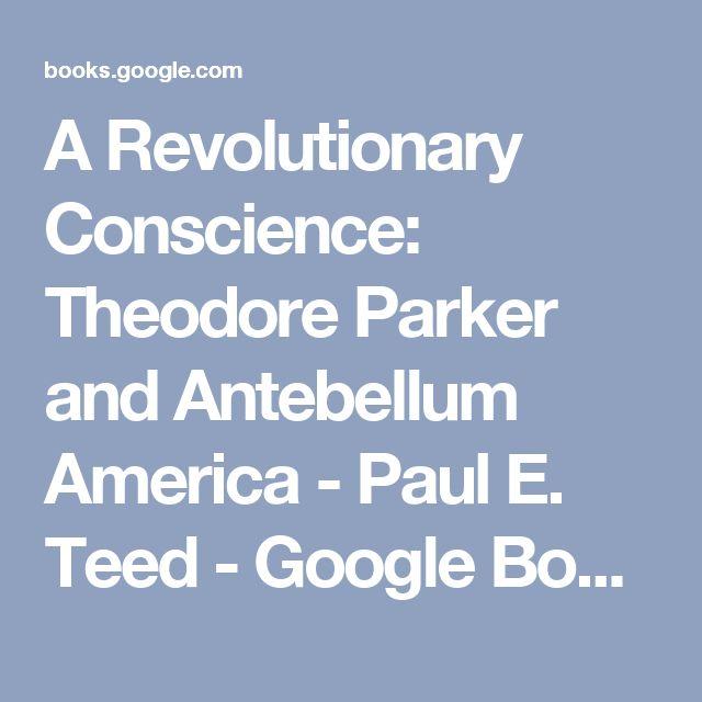 A Revolutionary Conscience: Theodore Parker and Antebellum America - Paul E. Teed - Google Books