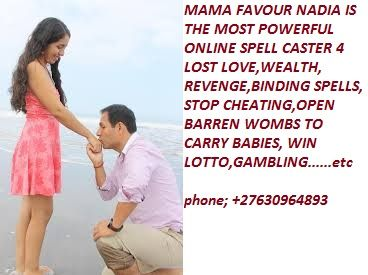 CONTACT MAMA FAVOUR NADIA ☎  {+27630964893}..... Many times you have been Scamed  by Psychics- Spell Casters with Little or No Results, Been Given False Promises and Unrealistic Goals for Your Lover to Return? Other so called magical practitioners and spell casters can never be compared to(MAMA FAVOUR  NADIA) .Iam the goddess- SPECIALIST IN LOVE SPELLS-BLACK MAGIC-VOODOO EXPERT! Many have TRIED and FAILED over and over again and again in their casting work because they use WEAK!!! Meth