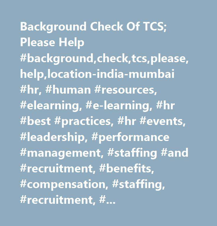Background Check Of TCS; Please Help #background,check,tcs,please,help,location-india-mumbai #hr, #human #resources, #elearning, #e-learning, #hr #best #practices, #hr #events, #leadership, #performance #management, #staffing #and #recruitment, #benefits, #compensation, #staffing, #recruitment, #workforce #acquisition, #human #capital #management, #hr #management, #human #resources #management, #hr #metrics #and #measurement, #organizational #development, #executive #coaching, #hr #law…
