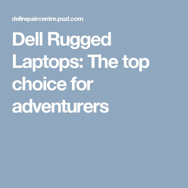 Dell Rugged Laptops: The top choice for adventurers