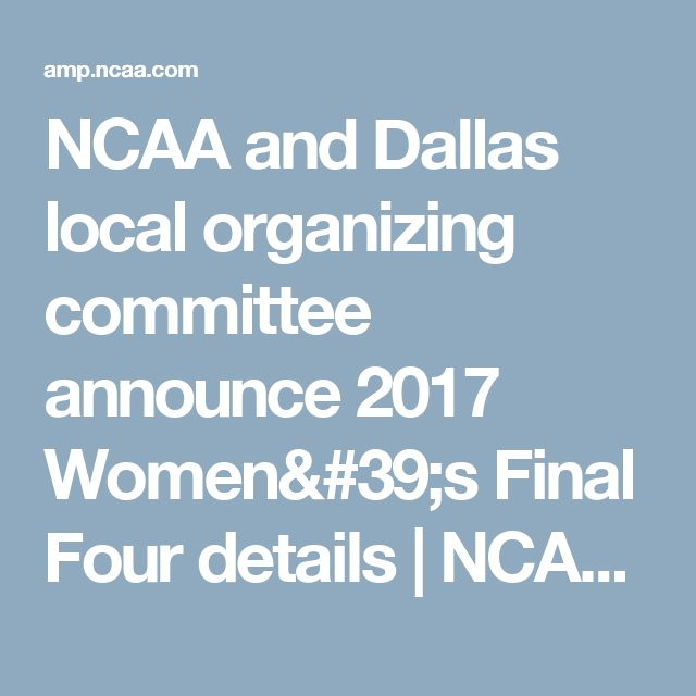 NCAA and Dallas local organizing committee announce 2017 Women's Final Four details   NCAA.com