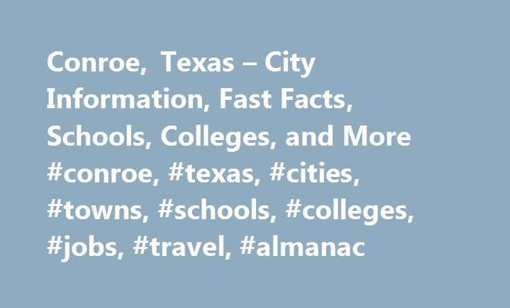 Conroe, Texas – City Information, Fast Facts, Schools, Colleges, and More #conroe, #texas, #cities, #towns, #schools, #colleges, #jobs, #travel, #almanac http://reply.nef2.com/conroe-texas-city-information-fast-facts-schools-colleges-and-more-conroe-texas-cities-towns-schools-colleges-jobs-travel-almanac/  # Conroe, Texas Introduction to Conroe, Texas Conroe, Texas, in Montgomery county, is 10 miles N of The Woodlands, Texas and 38 miles N of Houston, Texas. The city is included in the…