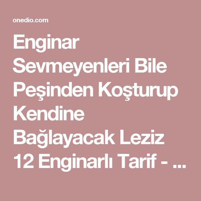 Enginar Sevmeyenleri Bile Peşinden Koşturup Kendine Bağlayacak Leziz 12 Enginarlı Tarif - onedio.com