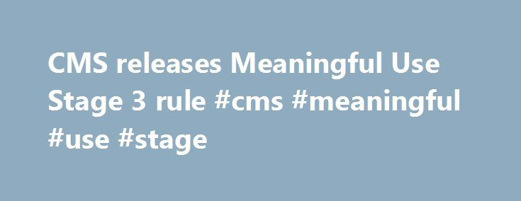CMS releases Meaningful Use Stage 3 rule #cms #meaningful #use #stage http://nebraska.remmont.com/cms-releases-meaningful-use-stage-3-rule-cms-meaningful-use-stage/  # CMS releases Meaningful Use Stage 3 rule ​Dive Brief: The Centers for Medicare Medicaid Services (CMS) has released the final rule for Stage 3 of the Meaningful Use program. According to a statement from the Department of Health and Human Services. the final rule will simplify requirements and add new flexibilities for…