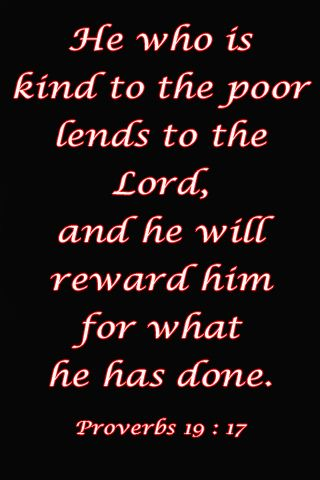 Proverbs 19:17 New International Version (NIV) 17 Whoever is kind to the poor lends to the Lord,     and he will reward them for what they have done. 10:25:13