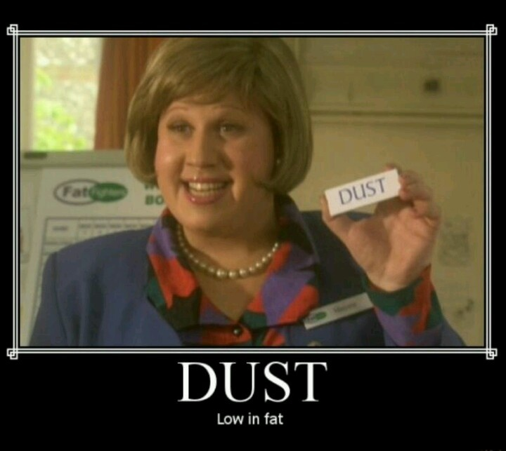 Dust? High in fat, low in fat? Anyone? No? Dussst? - i quote this scene quite often xD Little Britain