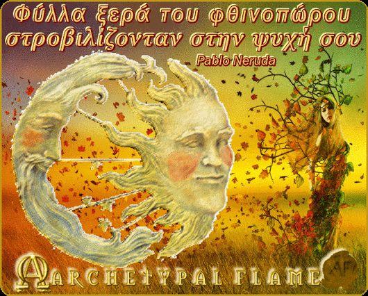 Archetypal Flame - Isimeria - Neruda Ομόρφη ισημερία αγαπημένες ψυχές. Ευλογημένο Φθινόπωρο. Πέρα απ' τα μάτια σου πυρακτώνονταν τα λυκόφωτα. Φύλλα ξερά του φθινοπώρου στροβιλίζονταν στην ψυχή σου. Αγάπη και φως.☯ ∞ ☼   #ARCHETYPAL #FLAME #GIFS #gif #positive #quotes #frases #φράσεις #improvement #mind #agape #love #light #fos #amor #luz #νους #βελτίωση #αγάπη #φως #θετική #σκέψη #thinking #power #Equinox, #autumn #neruda
