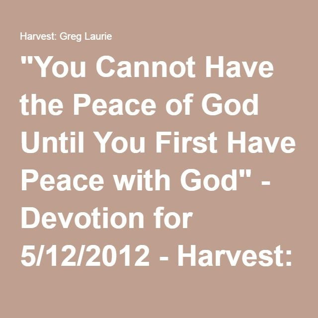 """You Cannot Have the Peace of God Until You First Have Peace with God"" - Devotion for 5/12/2012 - Harvest: Greg Laurie"