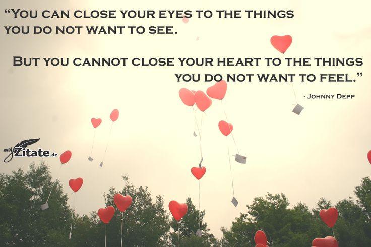 """""""Du kannst deine Augen schließen vor den Dingen, die du nicht sehen willst. Aber du kannst nicht dein Herz vor den Dingen schließen, die du nicht fühlen willst.""""   - Johnny Depp"""