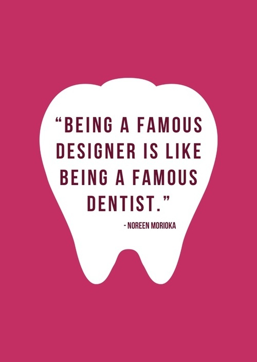 """Being a famous designer is like being a famous dentist."" - Noreen Morioka www.drdernick.com"