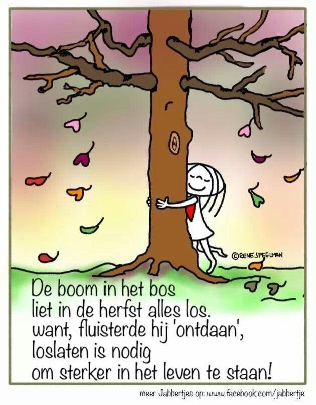 'De boom in het bos liet in de herfst alles los want, fluisterde hij 'ontdaan', loslaten is nodig om sterker in het leven te staan.'