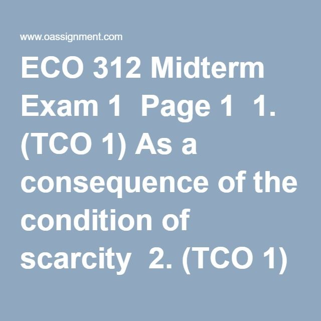 "ECO 312 Midterm Exam 1  Page 1  1. (TCO 1) As a consequence of the condition of scarcity  2. (TCO 1) Henry wants to buy a book.  The economic perspective suggests that Henry will buy the book if  3. (TCO 1) The law of increasing opportunity costs indicates that  4. (TCO 1) Which expression is another way of saying ""marginal benefit""?  5. (TCO 1) Which is not a factor of production?  6. (TCO 1) The economy of Germany would best be classified as:  7. (TCO 1) The simple circular-flow model…"
