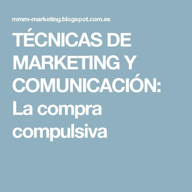 TÉCNICAS DE MARKETING Y COMUNICACIÓN: La compra compulsiva