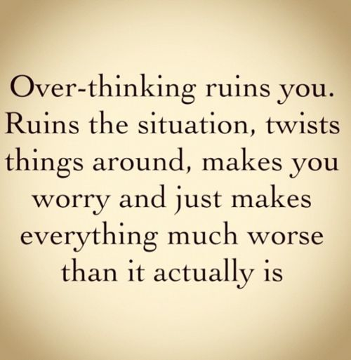 Don't over-think it!- Good motto