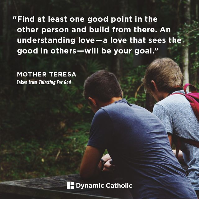 """Find at least one good point in the other person and build from there. An understanding love-- a love that sees the good in others-- will be your goal.""  