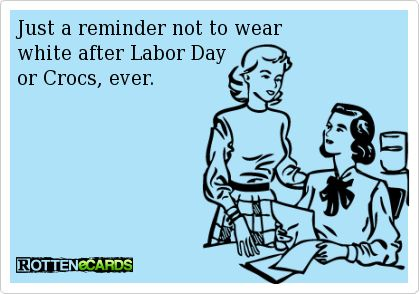 Just a reminder not to wear  white after Labor Day  or Crocs, ever.: