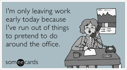 I'm only leaving work early today because I've run out of things to pretend to do around the office.