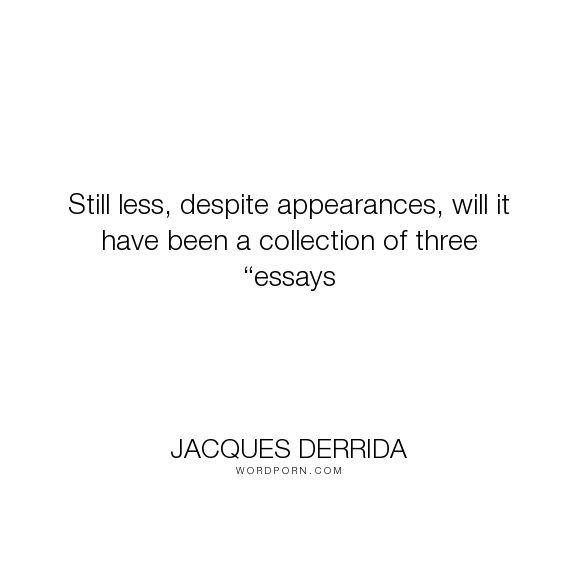 """Jacques Derrida - """"Still less, despite appearances, will it have been a collection of three �essays..."""". philosophy, deconstruction"""