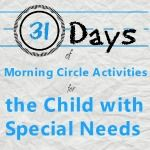 """This 31-day series is for the family that wants to learn to use the morning hours to set a rhythm to the day, to introduce new skills and to adapt typical """"circle time"""" activities specifically for the child with special needs."""