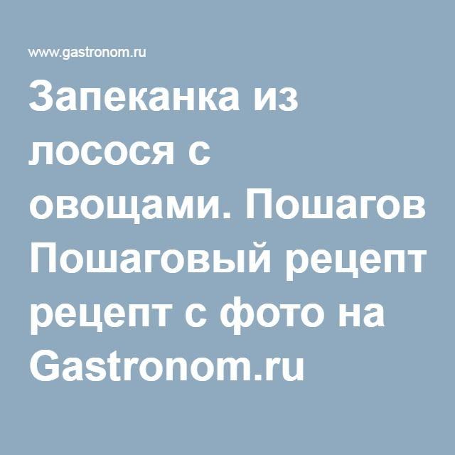 Запеканка из лосося с овощами. Пошаговый рецепт с фото на Gastronom.ru