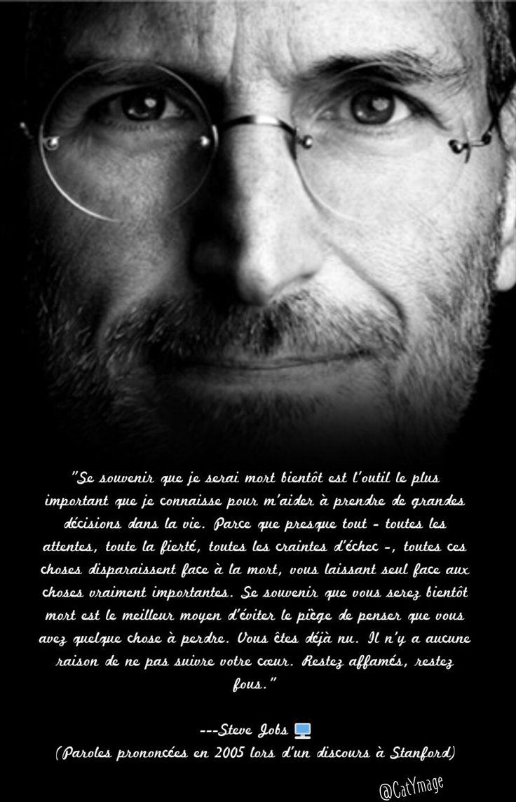 """""""Se souvenir que je serai mort bientôt est l'outil le plus important que je connaisse pour m'aider à prendre de grandes décisions dans la vie. Parce que presque tout - toutes les attentes, toute la fierté, toutes les craintes d'échec -, [...] le piège de penser que vous avez quelque chose à perdre. Vous êtes déjà nu. Il n'y a aucune raison de ne pas suivre votre cœur. Restez affamés, restez fous."""" Steve Jobs  (Paroles prononcées en 2005 lors d''un discours à Stanford)"""