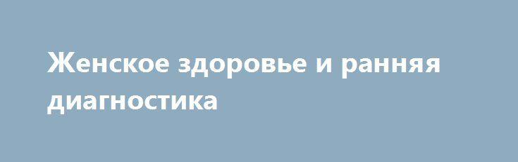 Женское здоровье и ранняя диагностика http://podushechka.net/zhenskoe-zdorove-i-rannyaya-diagnostika/  Современные женщины ведут активный образ жизни в социуме, работают и одновременно занимаются семьей, строят бизнес. В таком ритме им не остается времени, чтобы уделить внимание собственному здоровью. Нагрузки на психику и физиологию, проявляющиеся в общем недомогании и хронической усталости, компенсируются ресурсами организма, который со временем истощается без своевременной поддержки…