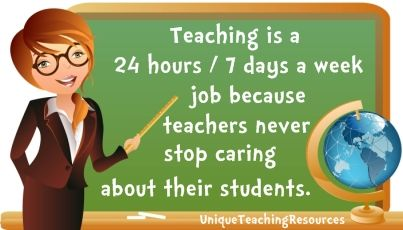 Teaching is a 24 hours / 7 days a week job because teachers never stop caring about their students.