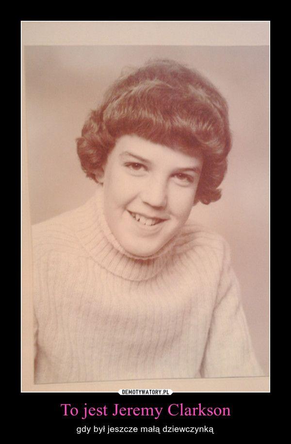 To jest Jeremy Clarkson – gdy był jeszcze małą dziewczynką