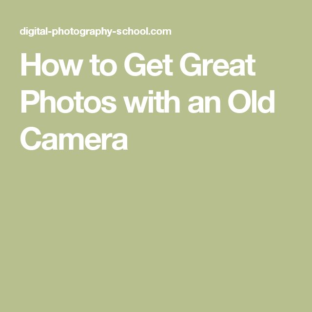 How to Get Great Photos with an Old Camera