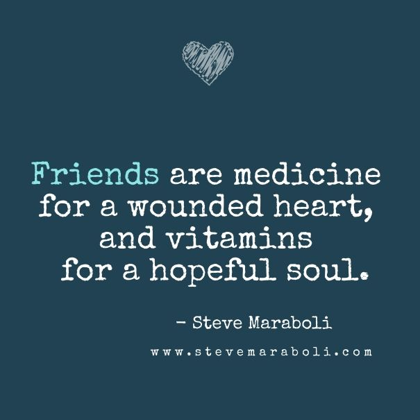 Friends are medicine for a wounded heart, and vitamins for a hopeful soul. - Steve Maraboli