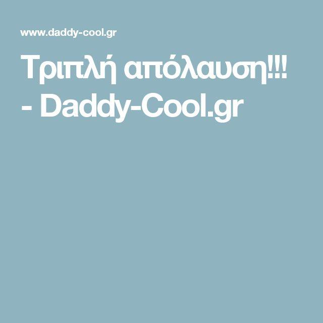 Τριπλή απόλαυση!!! - Daddy-Cool.gr