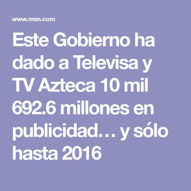 Este Gobierno ha dado a Televisa y TV Azteca 10 mil 692.6 millones en publicidad… y sólo hasta 2016
