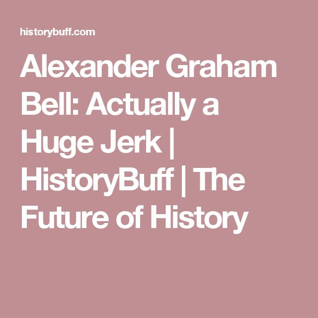 Alexander Graham Bell: Actually a Huge Jerk | HistoryBuff | The Future of History