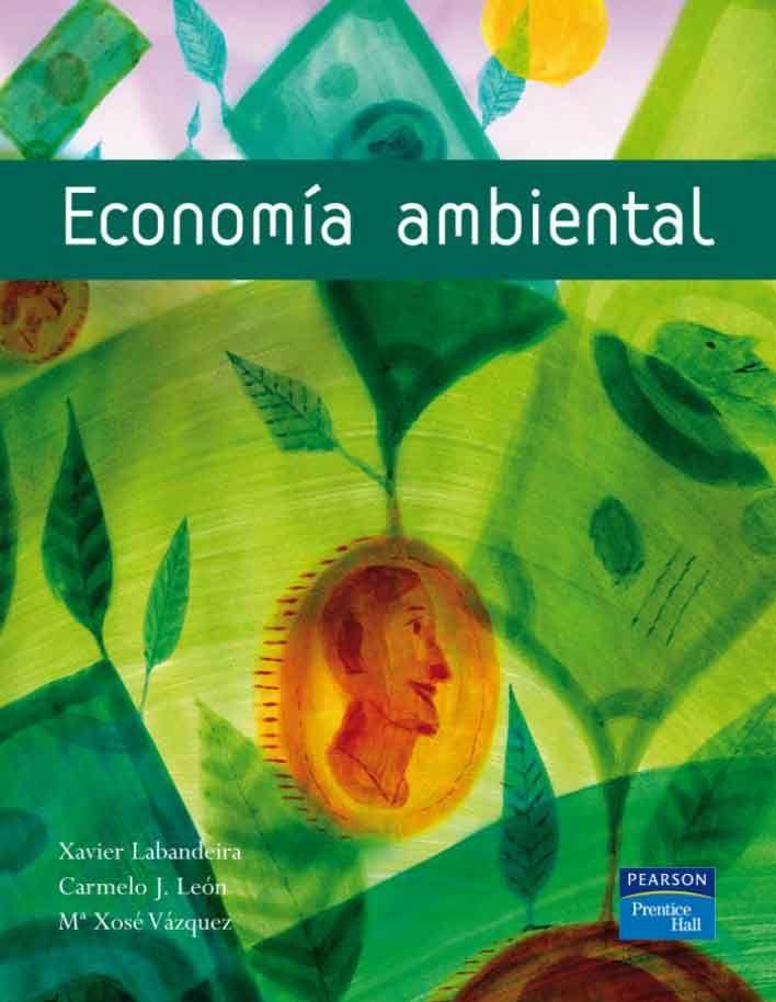 ECONOMÍA AMBIENTAL Autores: Carmelo J. León, María Xosé Vázquez y Xavier Labandeira   Editorial: Pearson  Edición: 1 ISBN: 9788420536514 ISBN ebook: 9788483222508 Páginas: 376 Área: Economia y Empresa Sección: Economía