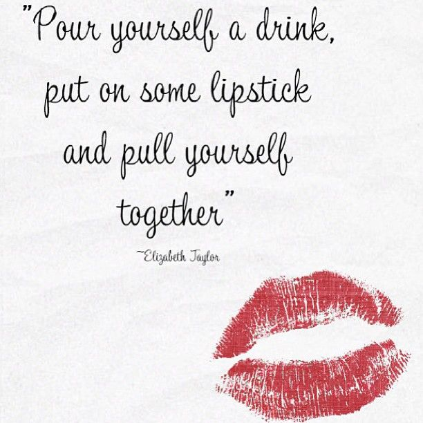Pour yourself a drink, put on some lipstick and pull yourself together. • Elizabeth Taylor
