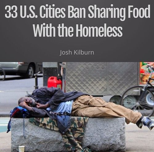 As reported by the National Coalition for the Homeless and NBC News, 33 cities and at least four municipalities-Daytona Beach, Florida; Raleigh, N.C.; Myrtle Beach, S.C. & Birmingham, Alabama-have implemented policies that block people &  ministries from sharing food with the homeless (Read more here)  http://www.nbcnews.com/news/us-news/food-feud-more-cities-block-meal-sharing-homeless-n113271