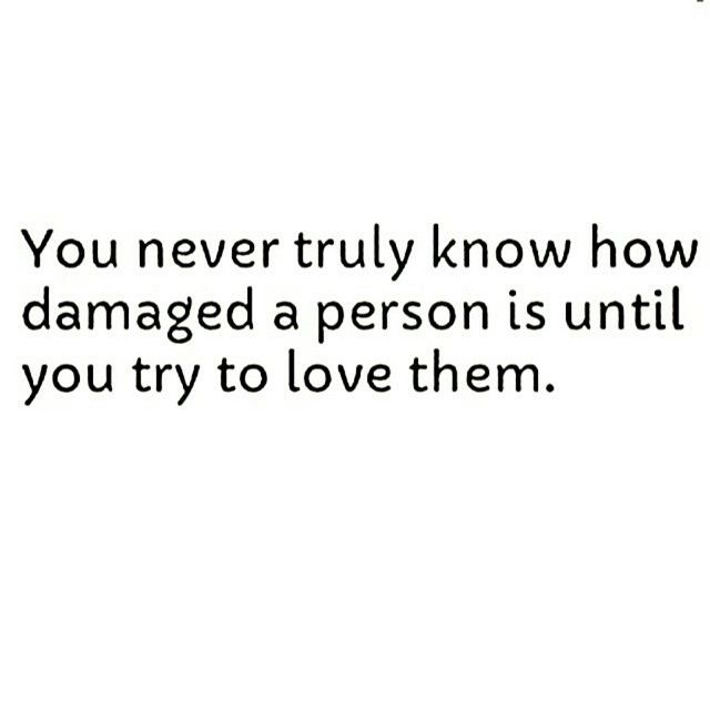 FACT. A lot of love, patience, forgiveness, thick skin, and time is needed to convince a damaged person of your love for them.