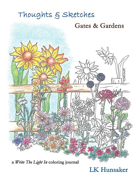 Thoughts & Sketches: Gates & Gardens by LK Hunsaker -- a color/write/sketch journal with writing prompts, available by order from most bookstores.