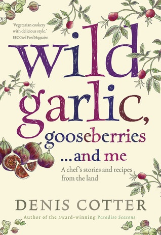 """Denis Cotter """"Wild Garlic, Gooseberries and Me: A chef's stories and recipes from the land"""""""