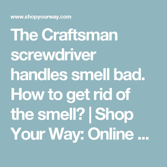 The Craftsman screwdriver handles smell bad. How to get rid of the smell? | Shop Your Way: Online Shopping & Earn Points on Tools, Appliances, Electronics & more