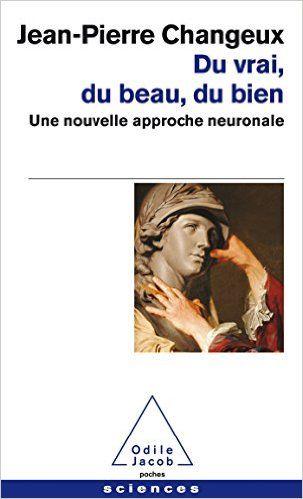 Amazon.fr - Du vrai, du beau, du bien: Une nouvelle approche neuronale - Jean-Pierre Changeux - Livres