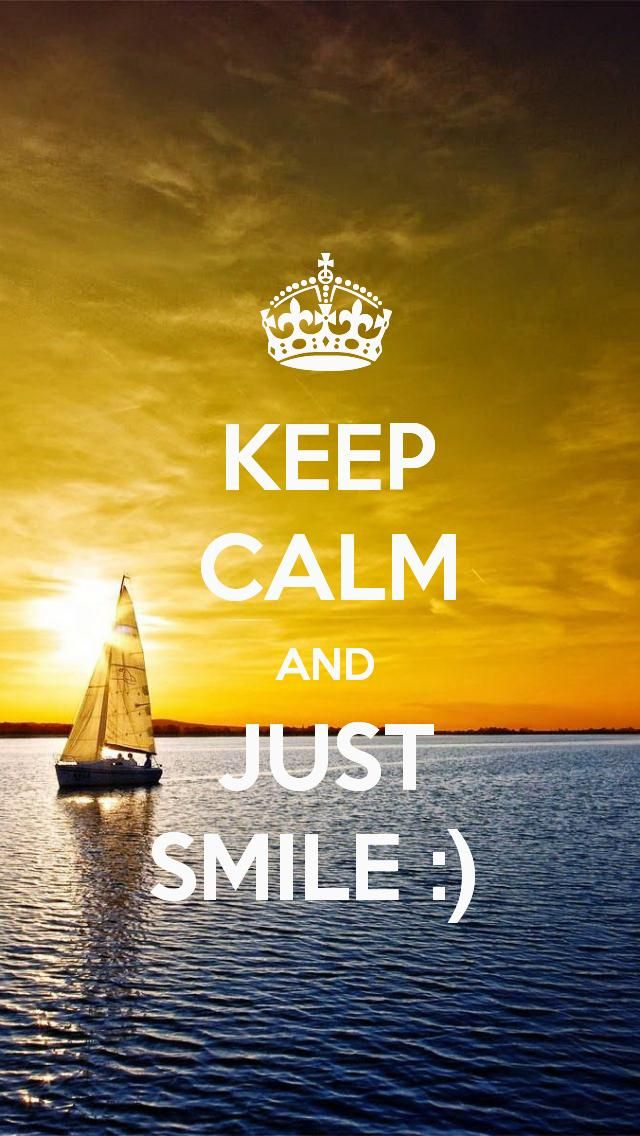KEEP CALM AND JUST SMILE ) even though everything is