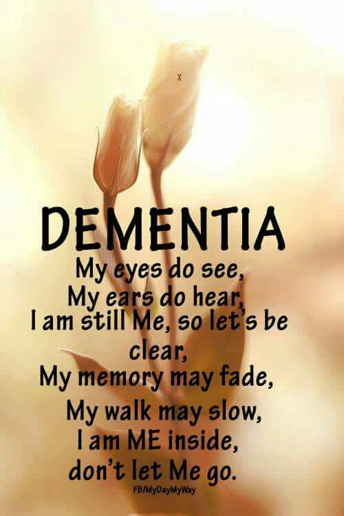 Dementia My eyes do see, My ears do hear, I am still me so let's be clear. My memory may fade, my walk may slow, I am ME inside, don't let ME go!