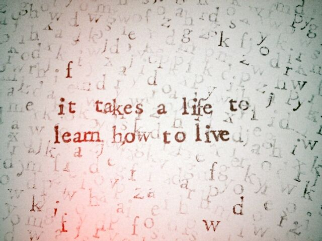 it takes a life to learn how to live | True words
