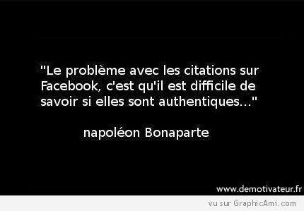 """""""Le problème avec les citations sur Facebook, c'est qu'il est difficile de savoir si elles sont authentiques..."""" Napoléon Bonaparte. :-)"""