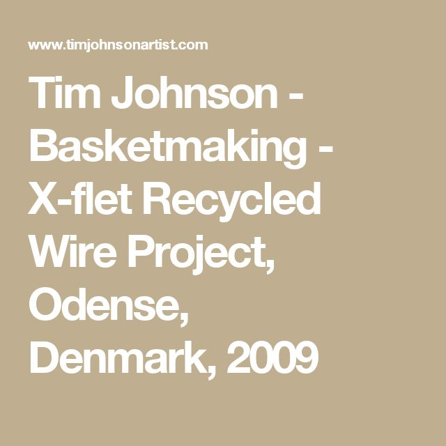 Tim Johnson - Basketmaking - X-flet Recycled Wire Project, Odense, Denmark,2009