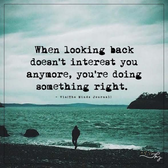 When looking back doesn't interest you anymore, you're doing something right. - http://themindsjournal.com/when-looking-back-doesnt-interest-you-anymore-youre-doing-something-right/